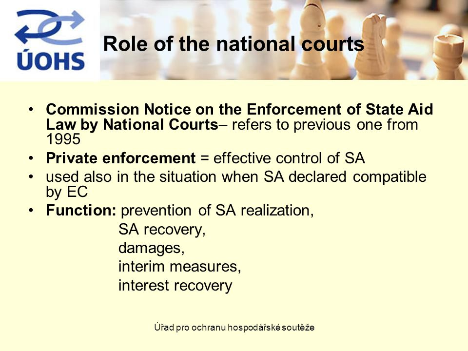 Úřad pro ochranu hospodářské soutěže Role of the national courts Commission Notice on the Enforcement of State Aid Law by National Courts– refers to previous one from 1995 Private enforcement = effective control of SA used also in the situation when SA declared compatible by EC Function: prevention of SA realization, SA recovery, damages, interim measures, interest recovery