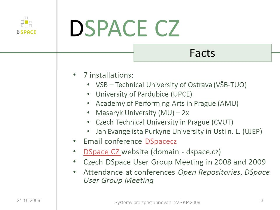 21.10.2009 Systémy pro zpřístupňování eVŠKP 2009 4 DSPACE CZ Installations – General Information 7 installations since 2006, further are expected Reasons for DSpace: – more suitable than EPrints – large user community – relatively cheap – ready to use immediately after installation – detailed documentation – universal usage Aim: building institutional repository for scientific outputs of R&D – especially for electronic theses and dissertations Financial support from projects