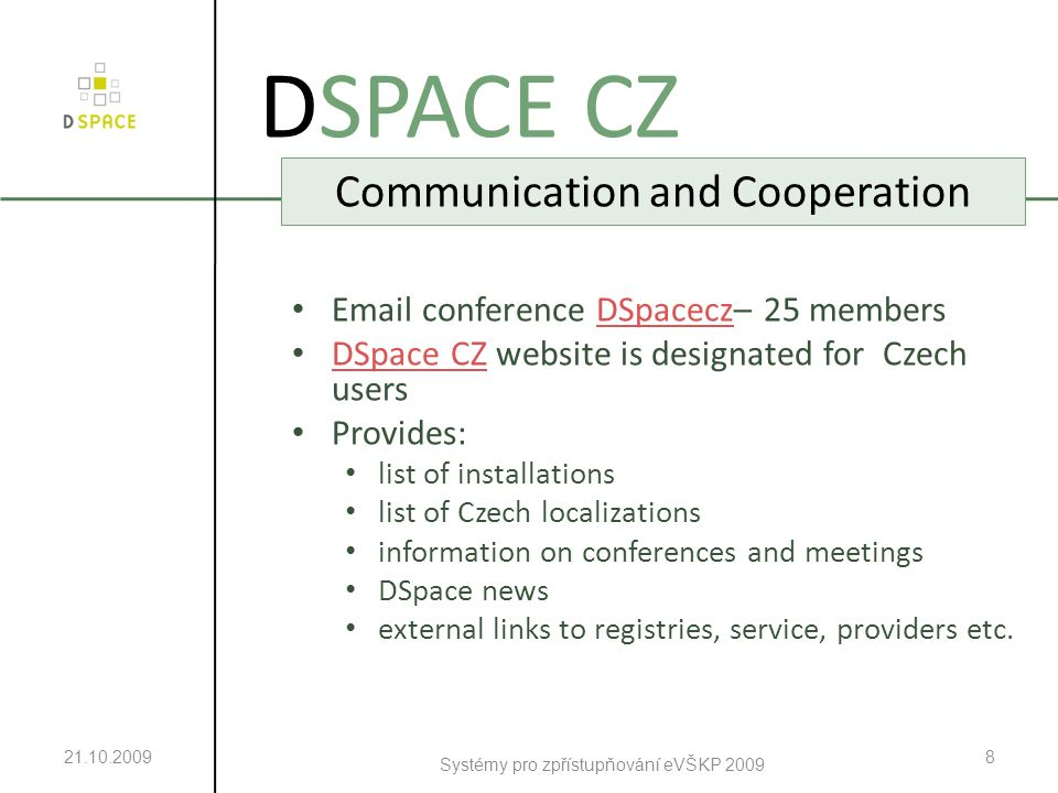 21.10.2009 Systémy pro zpřístupňování eVŠKP 2009 9 DSPACE CZ Czech DSpace User Group Meetings Meetings in 2008 and 2009 With support of Association of Libraries of Czech Universities Aims: presentation of Czech installations, experience exchange, focus on practical issues Presentations are available in repository DSpace VŠB-TUO DSpace VŠB-TUO Next meeting?