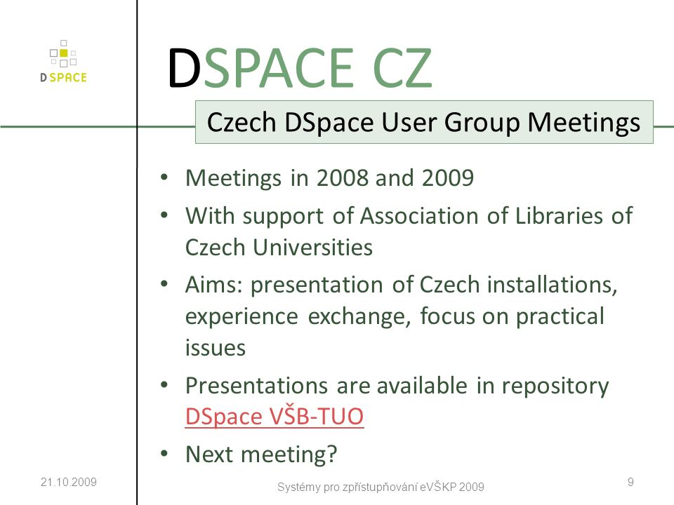21.10.2009 Systémy pro zpřístupňování eVŠKP 2009 9 DSPACE CZ Czech DSpace User Group Meetings Meetings in 2008 and 2009 With support of Association of Libraries of Czech Universities Aims: presentation of Czech installations, experience exchange, focus on practical issues Presentations are available in repository DSpace VŠB-TUO DSpace VŠB-TUO Next meeting