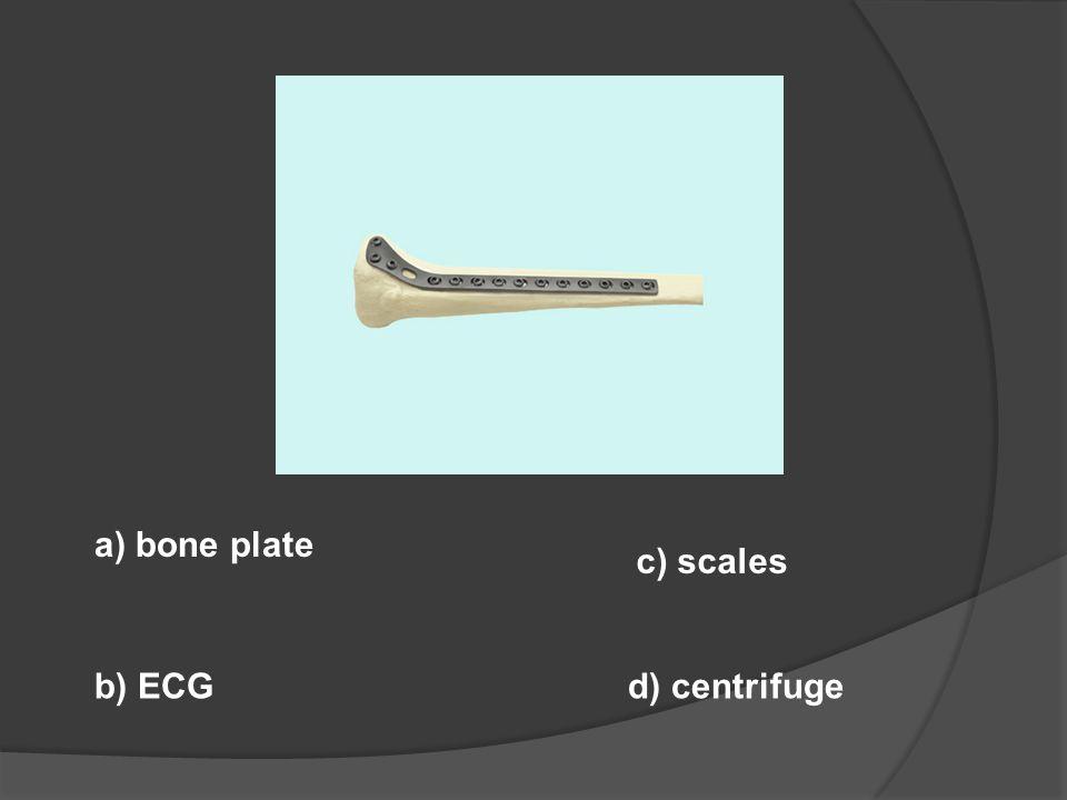 a) bone plate b) ECG c) scales d) centrifuge