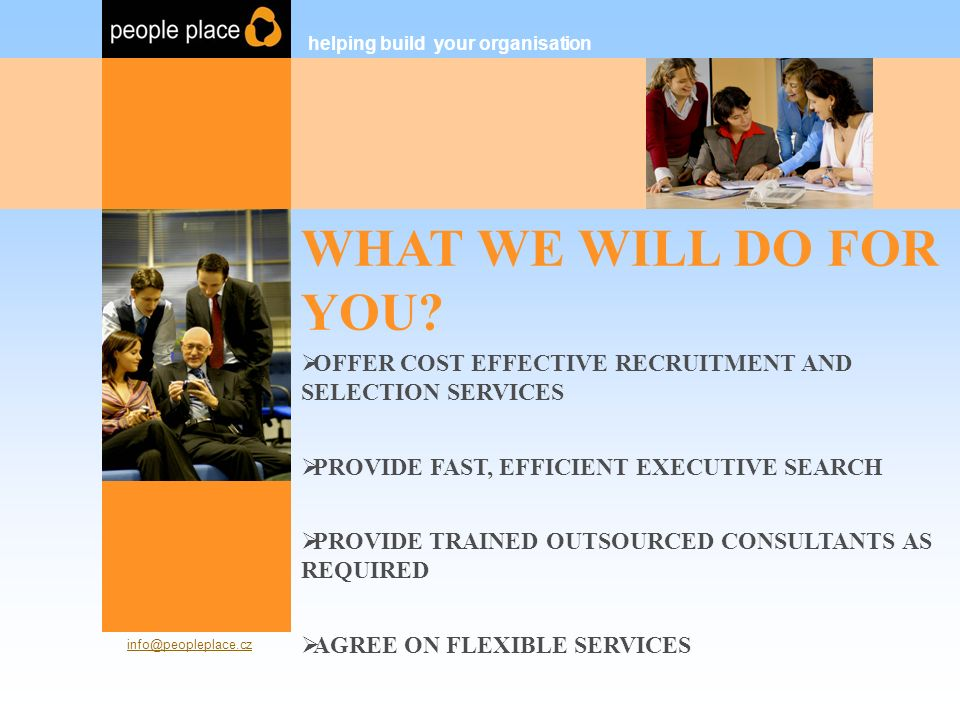 FINANCIAL TEAM  COMPREHENSIVE EXPERIENCE HIRING EMPLOYEES OF ALL LEVELS WITHIN FINANCIAL ORGANISATIONS  PROVIDE FLEXIBLE SUPPORT TO COMPANIES WITH A RANGE OF DIFFERENT NEEDS (INTERNATIONAL BANKS, FINANCIAL GROUPS AND INSTITUTIONS, BIG 4)  PROVIDING THE SUPPORT YOU NEED – ONGOING RECRUITMENT, EXECUTIVE SEARCH, OUTSOURCE HELP… helping build your organisation People Place s.r.o.