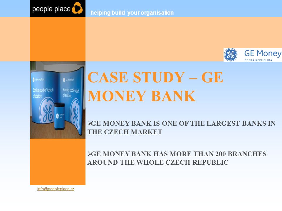 CASE STUDY – GE MONEY BANK OUR PARTNERSHIP INCLUDES:  MORE THAN THREE YEARS COOPERATION (SINCE 2004)  SUCCESSFULLY RECRUITED 60+ POSITIONS (INCLUDING EXECUTIVE SEARCH, HEADHUNTING) helping build your organisation People Place s.r.o.