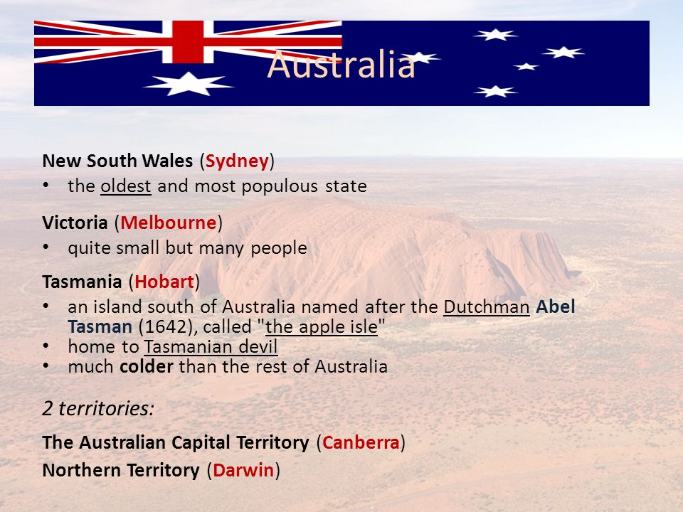 New South Wales (Sydney) the oldest and most populous state Victoria (Melbourne) quite small but many people Tasmania (Hobart) an island south of Aust