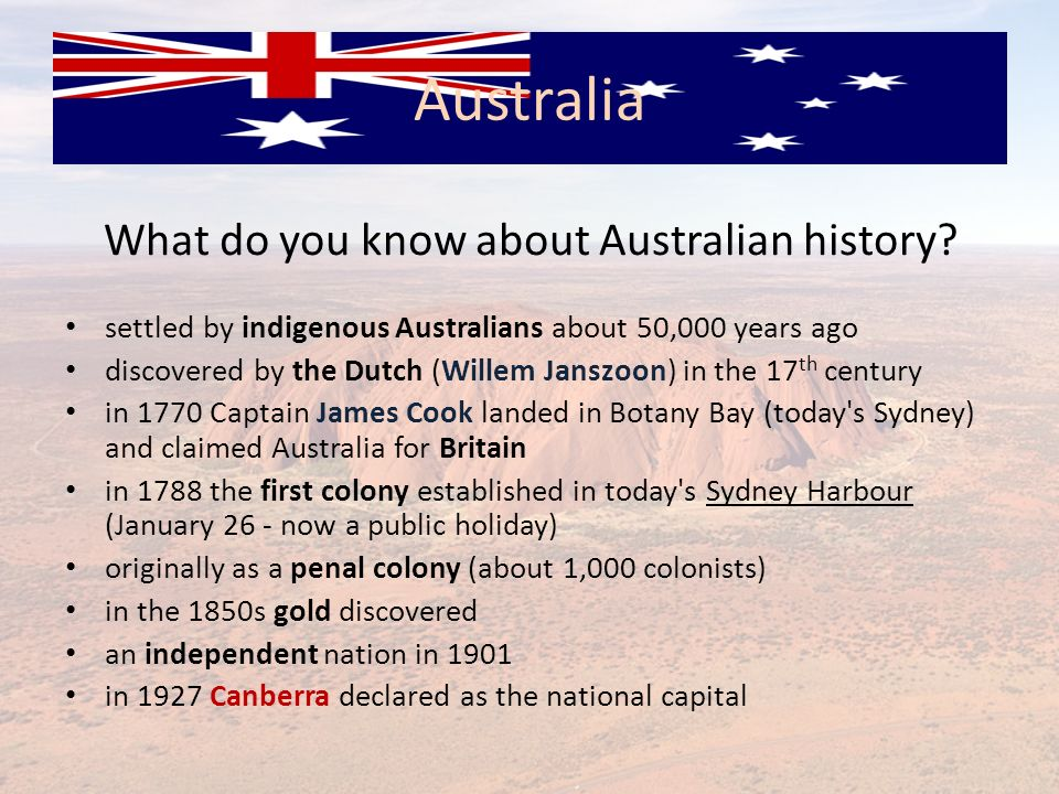 What do you know about Australian history? settled by indigenous Australians about 50,000 years ago discovered by the Dutch (Willem Janszoon) in the 1