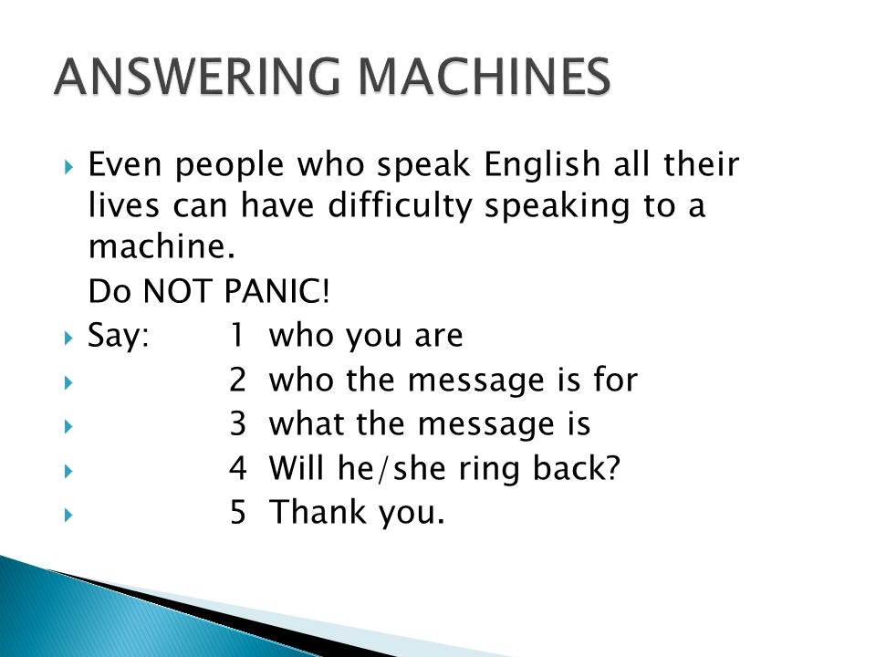  Even people who speak English all their lives can have difficulty speaking to a machine. Do NOT PANIC!  Say: 1 who you are  2 who the message is f