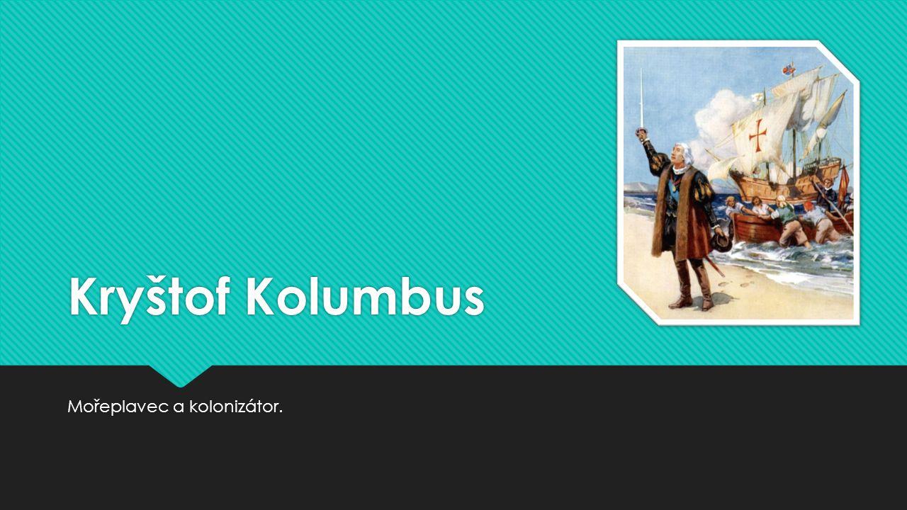Kryštof Kolumbus Mořeplavec a kolonizátor.