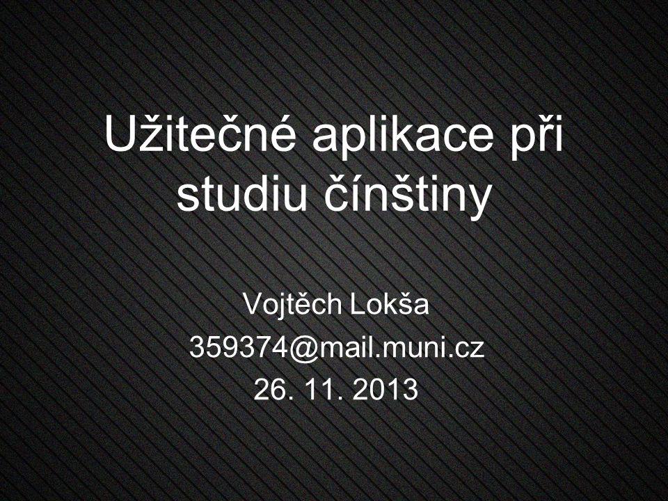 Užitečné aplikace při studiu čínštiny Vojtěch Lokša 359374@mail.muni.cz 26. 11. 2013