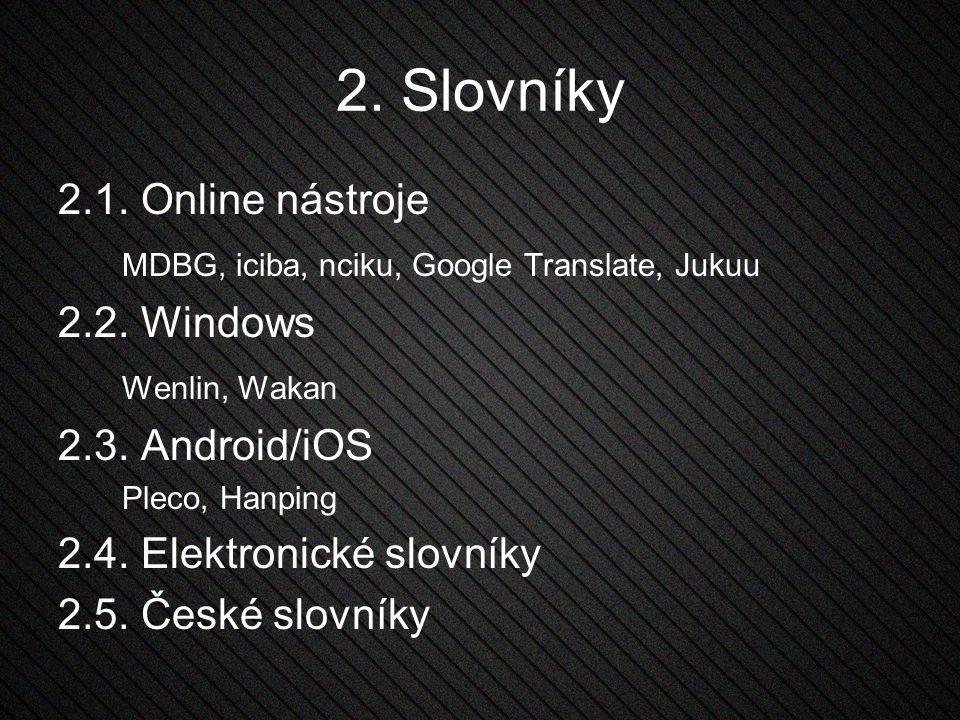 2. Slovníky 2.1. Online nástroje MDBG, iciba, nciku, Google Translate, Jukuu 2.2. Windows Wenlin, Wakan 2.3. Android/iOS Pleco, Hanping 2.4. Elektroni