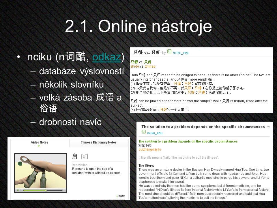 2.1. Online nástroje nciku (n 词酷, odkaz)odkaz –databáze výslovností –několik slovníků –velká zásoba 成语 a 俗语 –drobnosti navíc