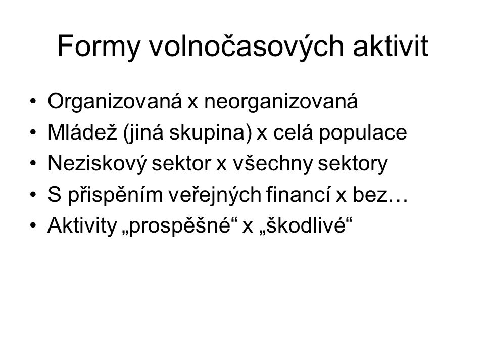 Formy volnočasových aktivit Organizovaná x neorganizovaná Mládež (jiná skupina) x celá populace Neziskový sektor x všechny sektory S přispěním veřejný