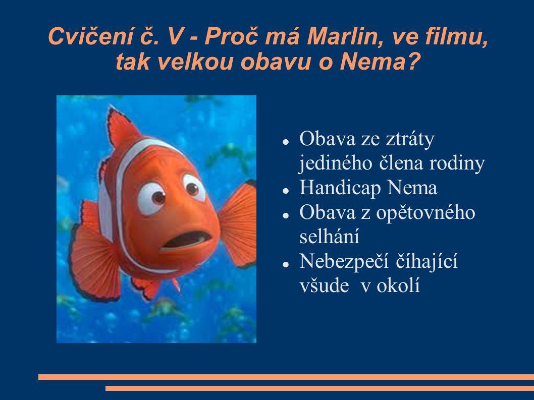 Cvičení č. V - Proč má Marlin, ve filmu, tak velkou obavu o Nema? Obava ze ztráty jediného člena rodiny Handicap Nema Obava z opětovného selhání Nebez