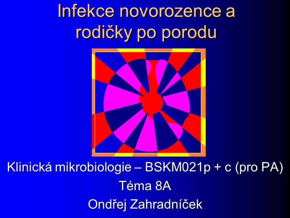 Infekce novorozence a rodičky po porodu Klinická mikrobiologie – BSKM021p + c (pro PA) Téma 8A Ondřej Zahradníček
