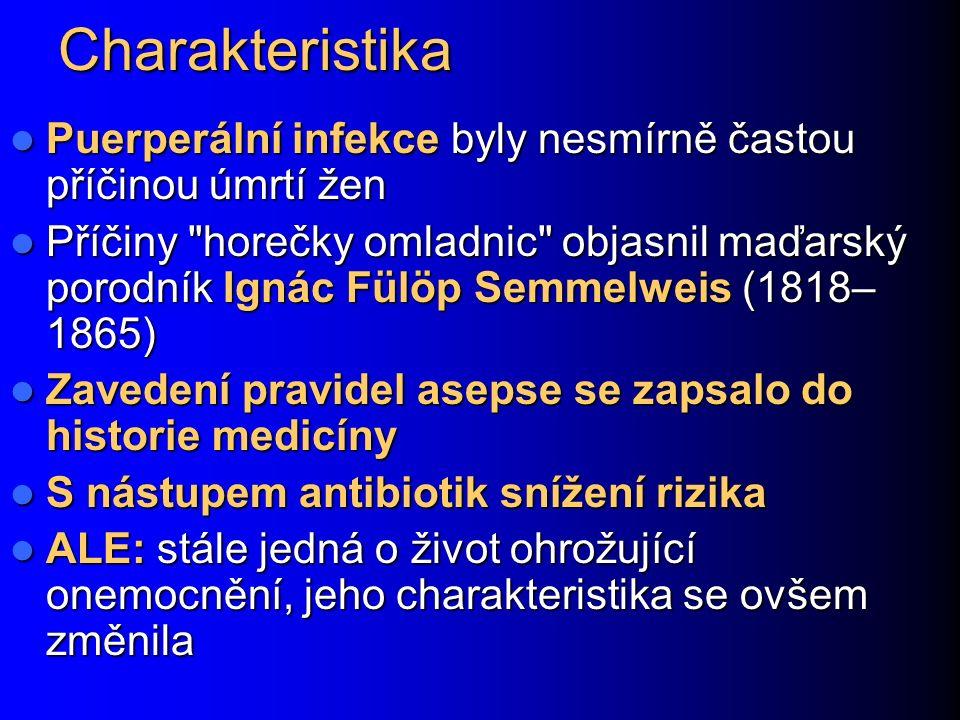 Charakteristika Puerperální infekce byly nesmírně častou příčinou úmrtí žen Puerperální infekce byly nesmírně častou příčinou úmrtí žen Příčiny horečky omladnic objasnil maďarský porodník Ignác Fülöp Semmelweis (1818– 1865) Příčiny horečky omladnic objasnil maďarský porodník Ignác Fülöp Semmelweis (1818– 1865) Zavedení pravidel asepse se zapsalo do historie medicíny Zavedení pravidel asepse se zapsalo do historie medicíny S nástupem antibiotik snížení rizika S nástupem antibiotik snížení rizika ALE: stále jedná o život ohrožující onemocnění, jeho charakteristika se ovšem změnila ALE: stále jedná o život ohrožující onemocnění, jeho charakteristika se ovšem změnila