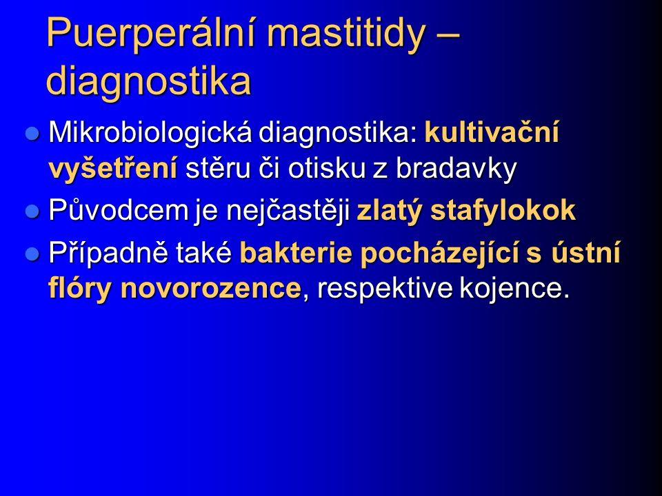 Puerperální mastitidy – diagnostika Mikrobiologická diagnostika: kultivační vyšetření stěru či otisku z bradavky Mikrobiologická diagnostika: kultivační vyšetření stěru či otisku z bradavky Původcem je nejčastěji zlatý stafylokok Původcem je nejčastěji zlatý stafylokok Případně také bakterie pocházející s ústní flóry novorozence, respektive kojence.