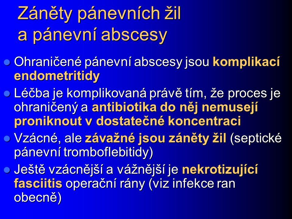 Záněty pánevních žil a pánevní abscesy Ohraničené pánevní abscesy jsou komplikací endometritidy Ohraničené pánevní abscesy jsou komplikací endometritidy Léčba je komplikovaná právě tím, že proces je ohraničený a antibiotika do něj nemusejí proniknout v dostatečné koncentraci Léčba je komplikovaná právě tím, že proces je ohraničený a antibiotika do něj nemusejí proniknout v dostatečné koncentraci Vzácné, ale závažné jsou záněty žil (septické pánevní tromboflebitidy) Vzácné, ale závažné jsou záněty žil (septické pánevní tromboflebitidy) Ještě vzácnější a vážnější je nekrotizující fasciitis operační rány (viz infekce ran obecně) Ještě vzácnější a vážnější je nekrotizující fasciitis operační rány (viz infekce ran obecně)