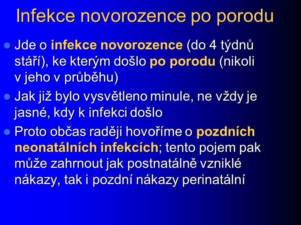 Infekce novorozence po porodu Jde o infekce novorozence (do 4 týdnů stáří), ke kterým došlo po porodu (nikoli v jeho v průběhu) Jde o infekce novorozence (do 4 týdnů stáří), ke kterým došlo po porodu (nikoli v jeho v průběhu) Jak již bylo vysvětleno minule, ne vždy je jasné, kdy k infekci došlo Jak již bylo vysvětleno minule, ne vždy je jasné, kdy k infekci došlo Proto občas raději hovoříme o pozdních neonatálních infekcích; tento pojem pak může zahrnout jak postnatálně vzniklé nákazy, tak i pozdní nákazy perinatální Proto občas raději hovoříme o pozdních neonatálních infekcích; tento pojem pak může zahrnout jak postnatálně vzniklé nákazy, tak i pozdní nákazy perinatální