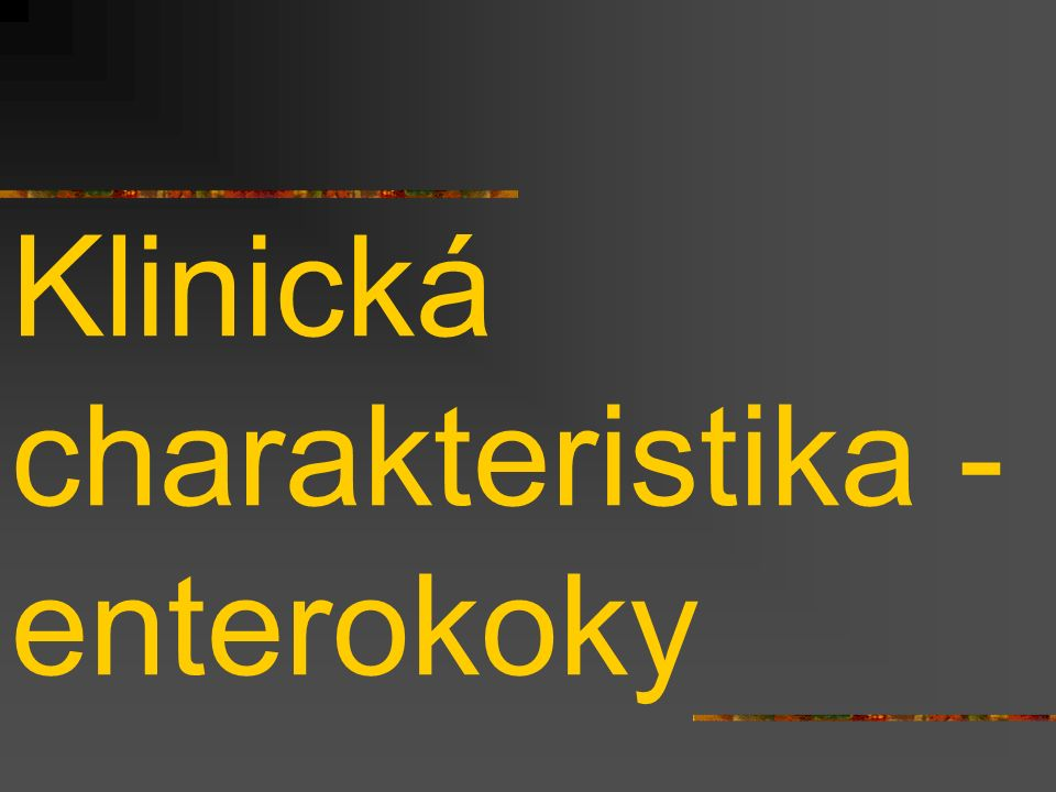 Enterokoky – charakteristika citlivosti Enterokoky jsou primárně rezistentní na řadu antibiotik (mimo jiné všechny cefalosporiny, ale také makrolidy, linkosamidy, horší je i účinnost G-penicilinu) Enterococcus faecium (méně patogenní, ale více resistentní než E.