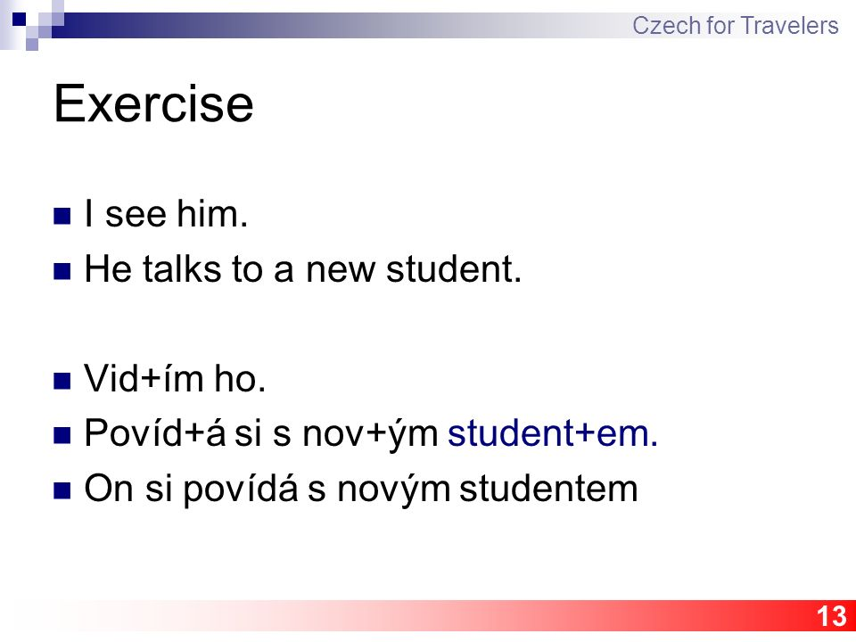13 Exercise I see him. He talks to a new student. Vid+ím ho. Povíd+á si s nov+ým student+em. On si povídá s novým studentem Czech for Travelers