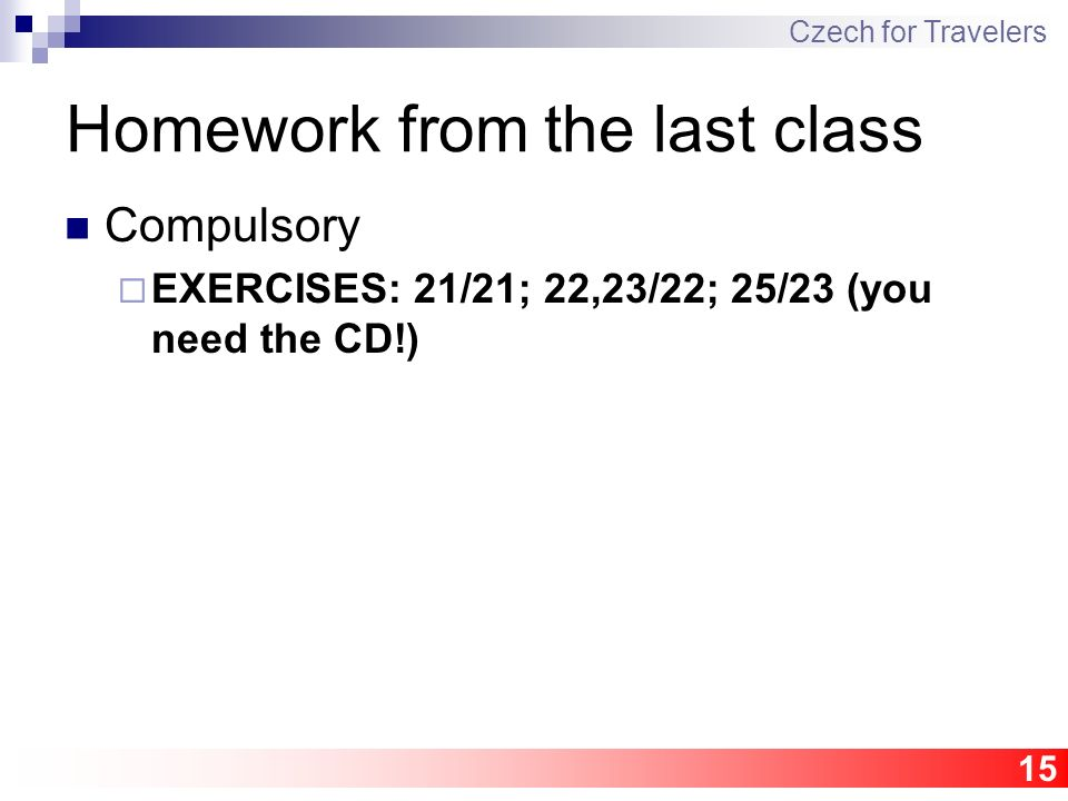 15 Homework from the last class Compulsory  EXERCISES: 21/21; 22,23/22; 25/23 (you need the CD!) Czech for Travelers