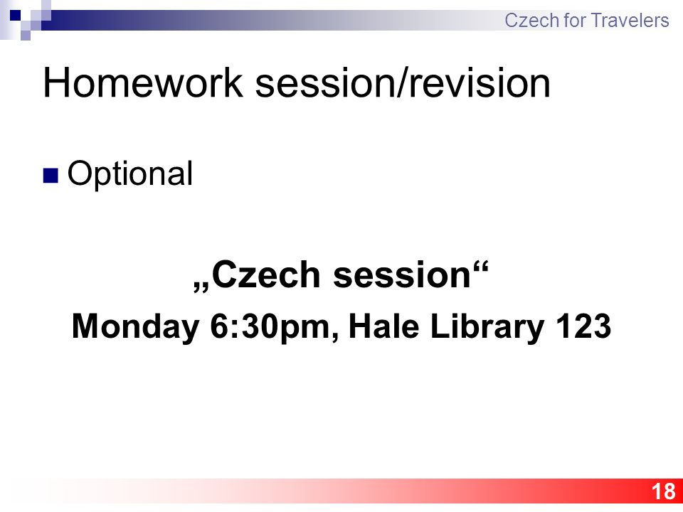 "18 Homework session/revision Optional ""Czech session"" Monday 6:30pm, Hale Library 123 Czech for Travelers"