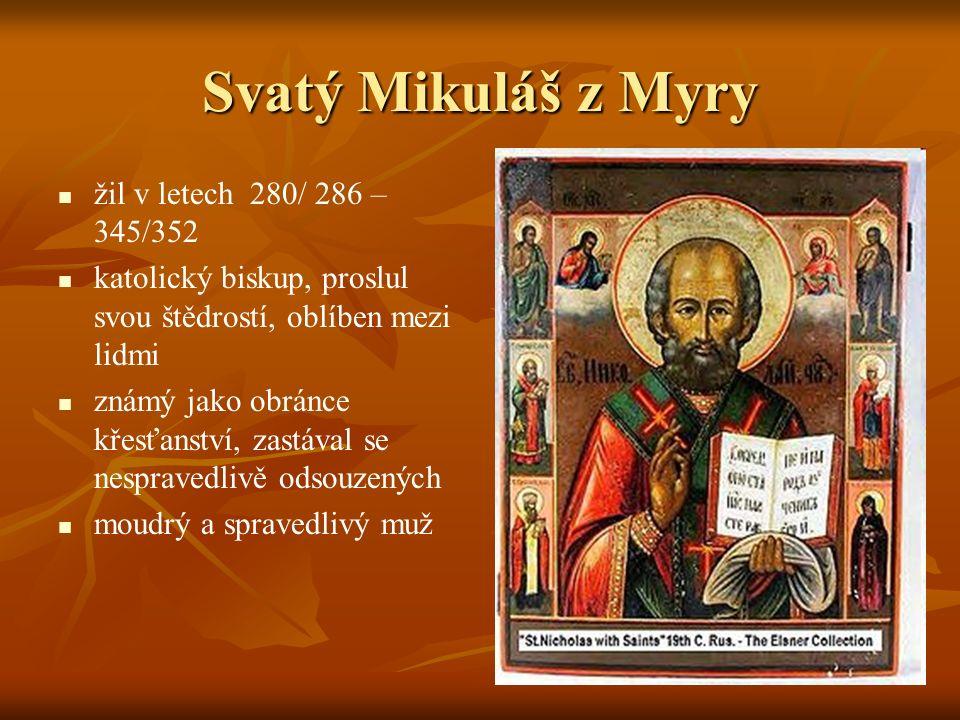 Svatý Mikuláš z Myry žil v letech 280/ 286 – 345/352 katolický biskup, proslul svou štědrostí, oblíben mezi lidmi známý jako obránce křesťanství, zastával se nespravedlivě odsouzených moudrý a spravedlivý muž