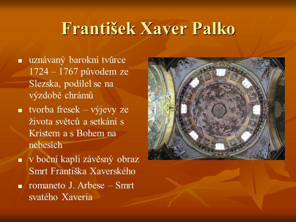 František Xaver Palko uznávaný barokní tvůrce 1724 – 1767 původem ze Slezska, podílel se na výzdobě chrámů tvorba fresek – výjevy ze života světců a setkání s Kristem a s Bohem na nebesích v boční kapli závěsný obraz Smrt Františka Xaverského romaneto J.