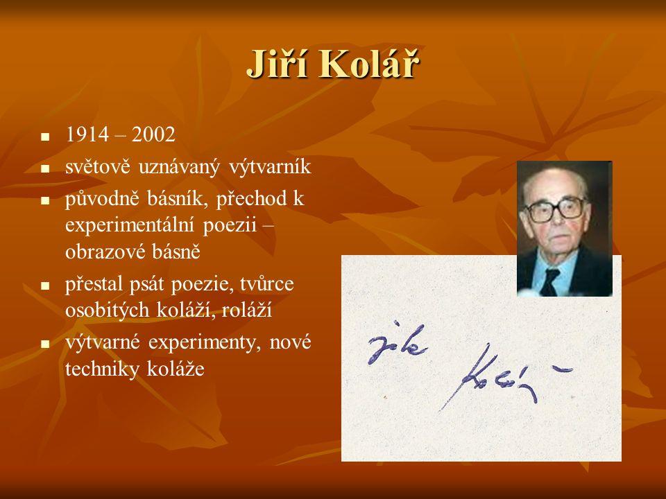 Jiří Kolář 1914 – 2002 světově uznávaný výtvarník původně básník, přechod k experimentální poezii – obrazové básně přestal psát poezie, tvůrce osobitých koláží, roláží výtvarné experimenty, nové techniky koláže