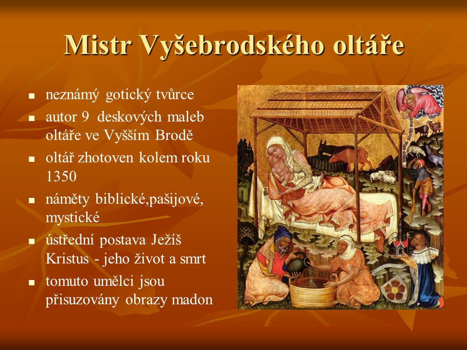 Mistr Vyšebrodského oltáře neznámý gotický tvůrce autor 9 deskových maleb oltáře ve Vyšším Brodě oltář zhotoven kolem roku 1350 náměty biblické,pašijové, mystické ústřední postava Ježíš Kristus - jeho život a smrt tomuto umělci jsou přisuzovány obrazy madon