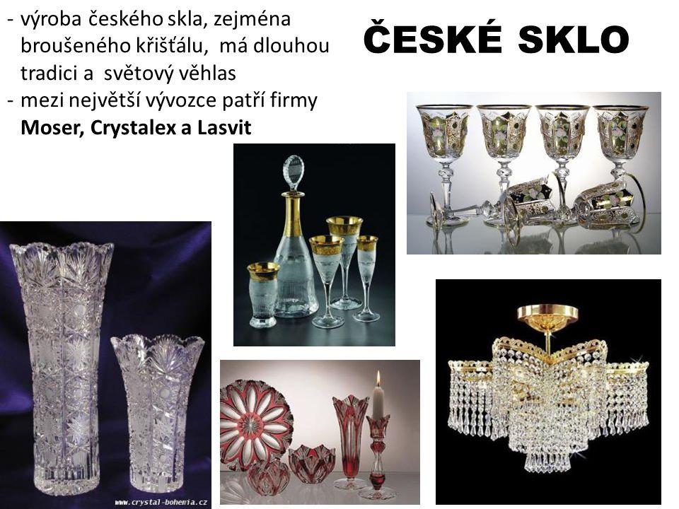 ČESKÉ SKLO -výroba českého skla, zejména broušeného křišťálu, má dlouhou tradici a světový věhlas -mezi největší vývozce patří firmy Moser, Crystalex