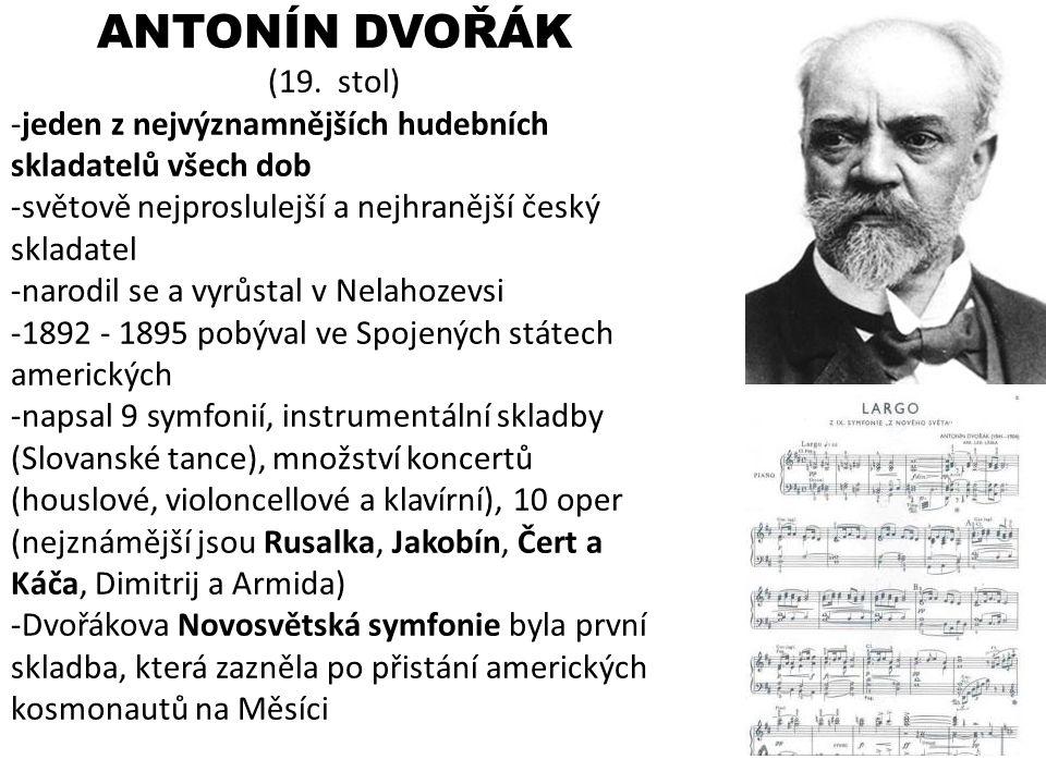 ANTONÍN DVOŘÁK (19. stol) -jeden z nejvýznamnějších hudebních skladatelů všech dob -světově nejproslulejší a nejhranější český skladatel -narodil se a