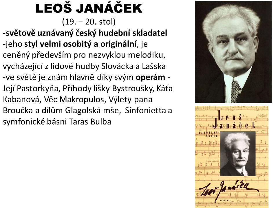 LEOŠ JANÁČEK (19. – 20. stol) -světově uznávaný český hudební skladatel -jeho styl velmi osobitý a originální, je ceněný především pro nezvyklou melod