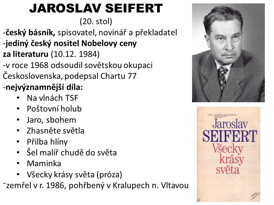 JAROSLAV SEIFERT (20. stol) -český básník, spisovatel, novinář a překladatel -jediný český nositel Nobelovy ceny za literaturu (10.12. 1984) -v roce 1