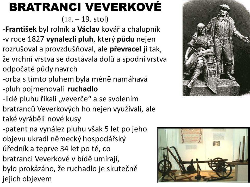 BRATRANCI VEVERKOVÉ ( 18. – 19. stol) -František byl rolník a Václav kovář a chalupník -v roce 1827 vynalezli pluh, který půdu nejen rozrušoval a prov