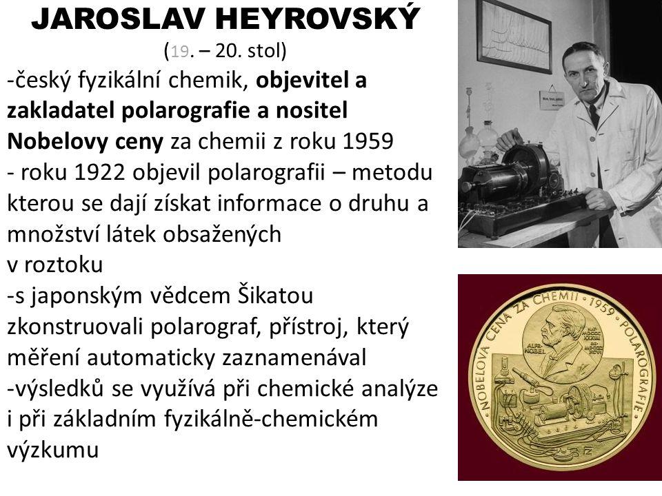 JAROSLAV HEYROVSKÝ ( 19. – 20. stol) -český fyzikální chemik, objevitel a zakladatel polarografie a nositel Nobelovy ceny za chemii z roku 1959 - roku