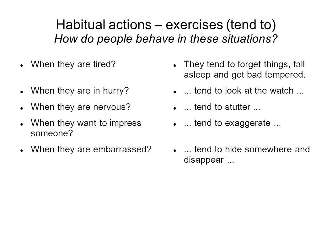Habitual actions – exercises (tend to) How do people behave in these situations? When they are tired? When they are in hurry? When they are nervous? W