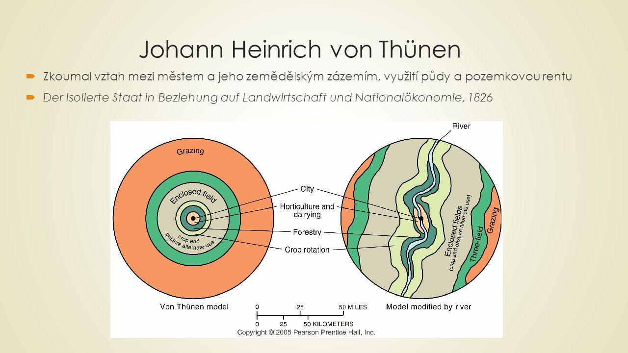 Johann Heinrich von Thünen  Zkoumal vztah mezi městem a jeho zemědělským zázemím, využití půdy a pozemkovou rentu  Der Isolierte Staat in Beziehung