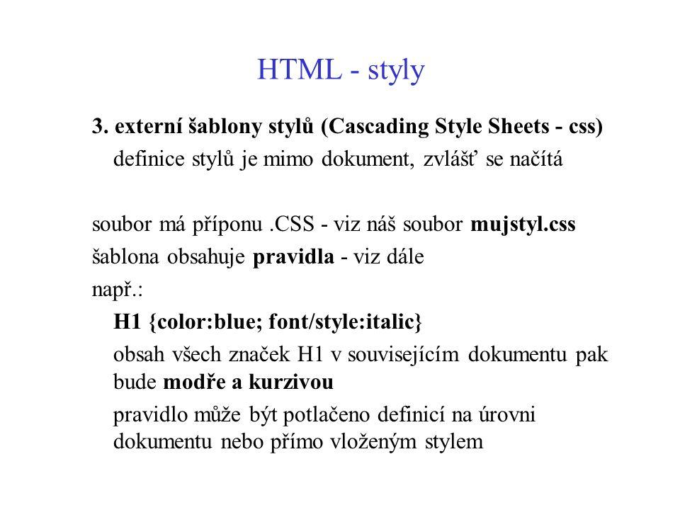 HTML - styly 3. externí šablony stylů (Cascading Style Sheets - css) definice stylů je mimo dokument, zvlášť se načítá soubor má příponu.CSS - viz náš