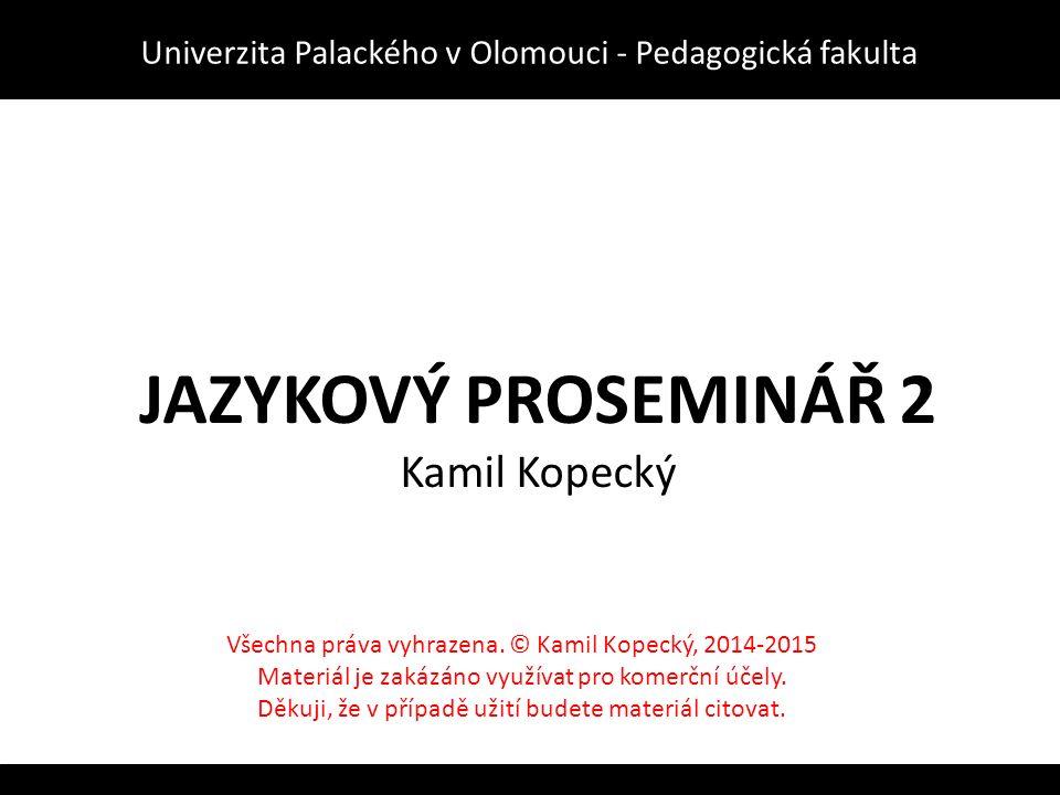 JAZYKOVÝ PROSEMINÁŘ 2 Kamil Kopecký Univerzita Palackého v Olomouci - Pedagogická fakulta Všechna práva vyhrazena.