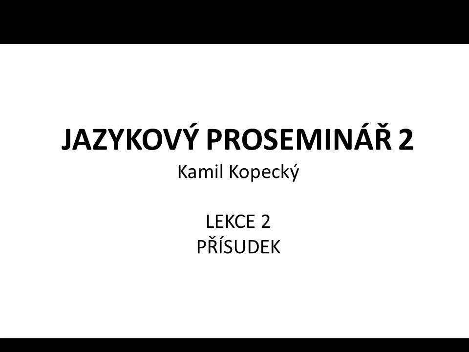 JAZYKOVÝ PROSEMINÁŘ 2 Kamil Kopecký LEKCE 2 PŘÍSUDEK