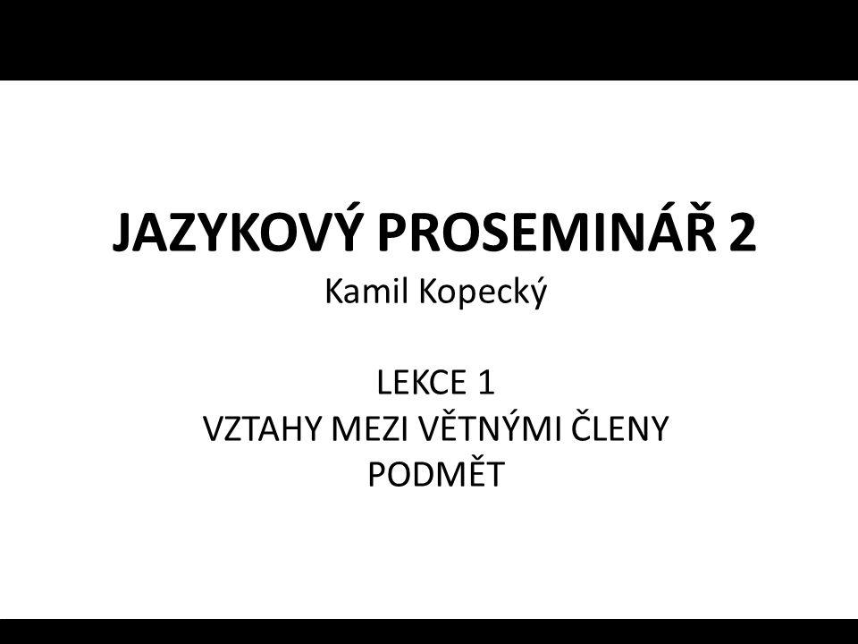 JAZYKOVÝ PROSEMINÁŘ 2 Kamil Kopecký LEKCE 1 VZTAHY MEZI VĚTNÝMI ČLENY PODMĚT