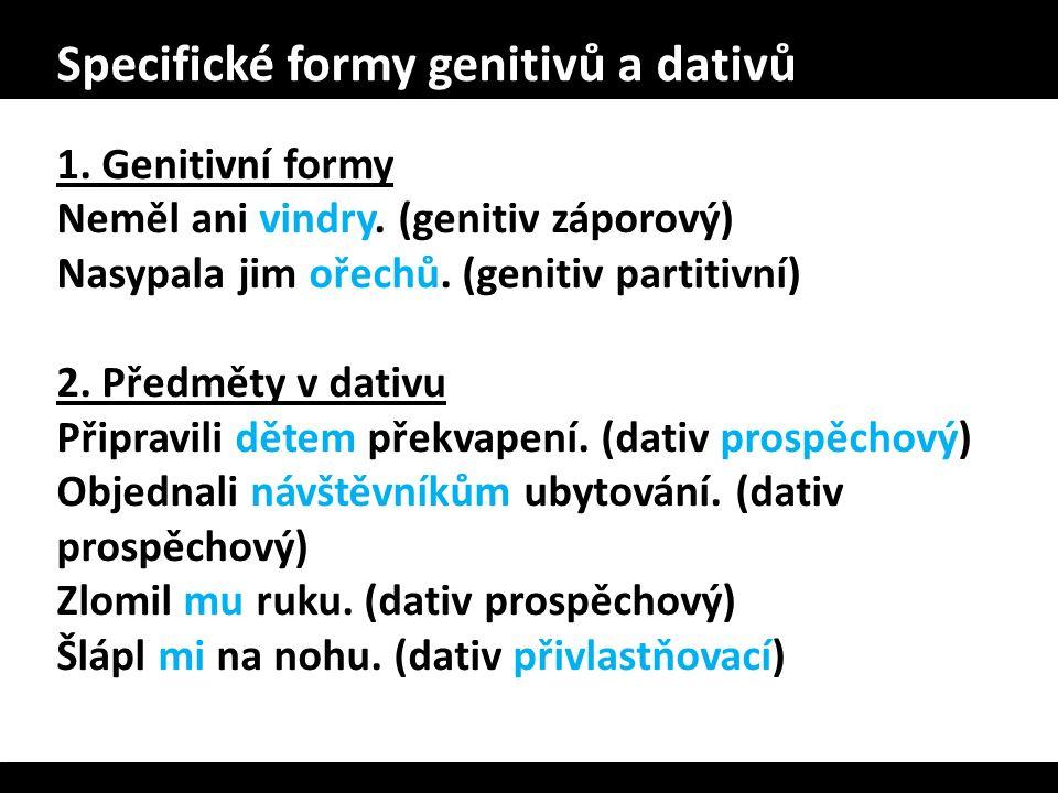 Specifické formy genitivů a dativů 1. Genitivní formy Neměl ani vindry. (genitiv záporový) Nasypala jim ořechů. (genitiv partitivní) 2. Předměty v dat
