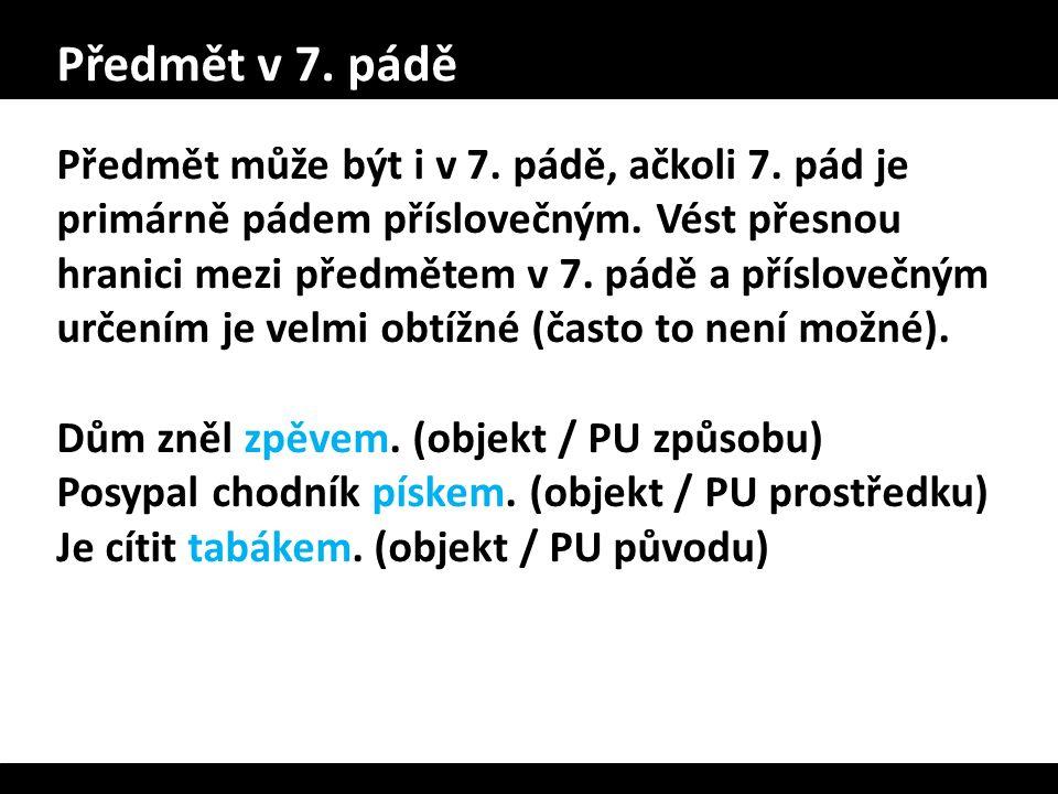 Předmět v 7. pádě Předmět může být i v 7. pádě, ačkoli 7. pád je primárně pádem příslovečným. Vést přesnou hranici mezi předmětem v 7. pádě a příslove