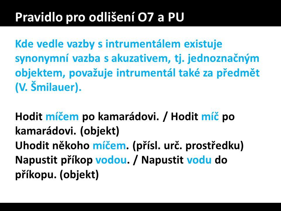 Pravidlo pro odlišení O7 a PU Kde vedle vazby s intrumentálem existuje synonymní vazba s akuzativem, tj. jednoznačným objektem, považuje intrumentál t