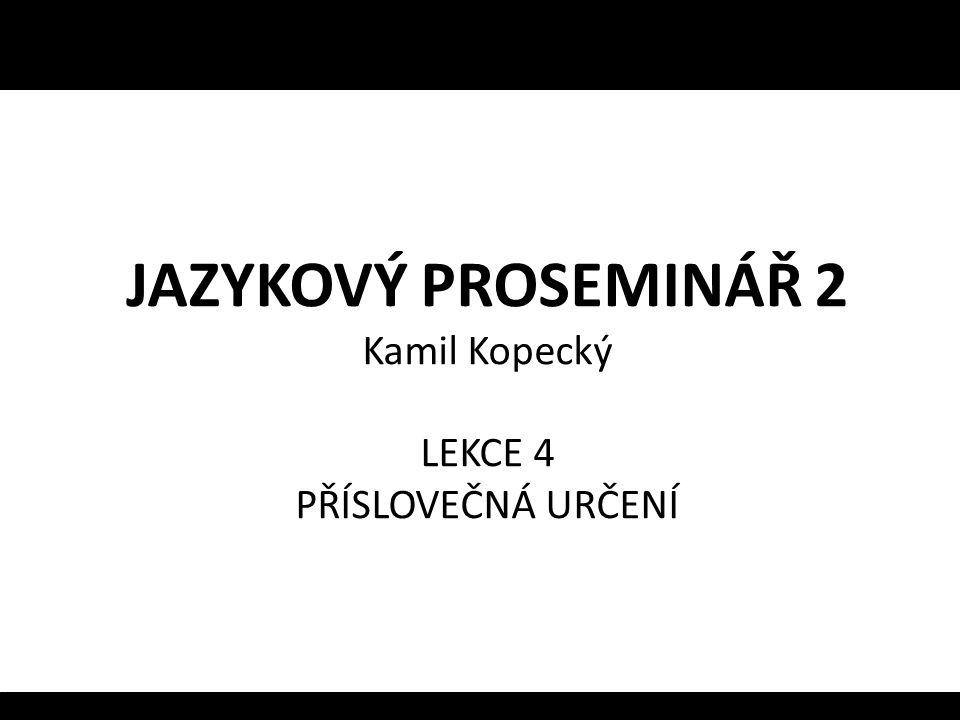 JAZYKOVÝ PROSEMINÁŘ 2 Kamil Kopecký LEKCE 4 PŘÍSLOVEČNÁ URČENÍ