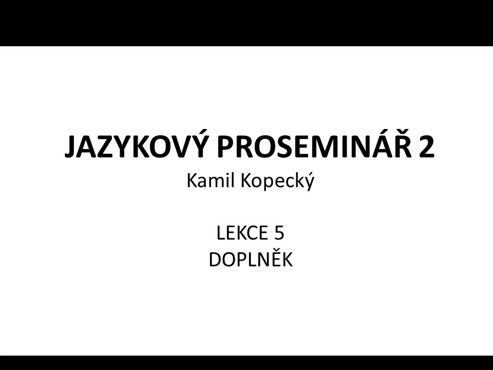 JAZYKOVÝ PROSEMINÁŘ 2 Kamil Kopecký LEKCE 5 DOPLNĚK