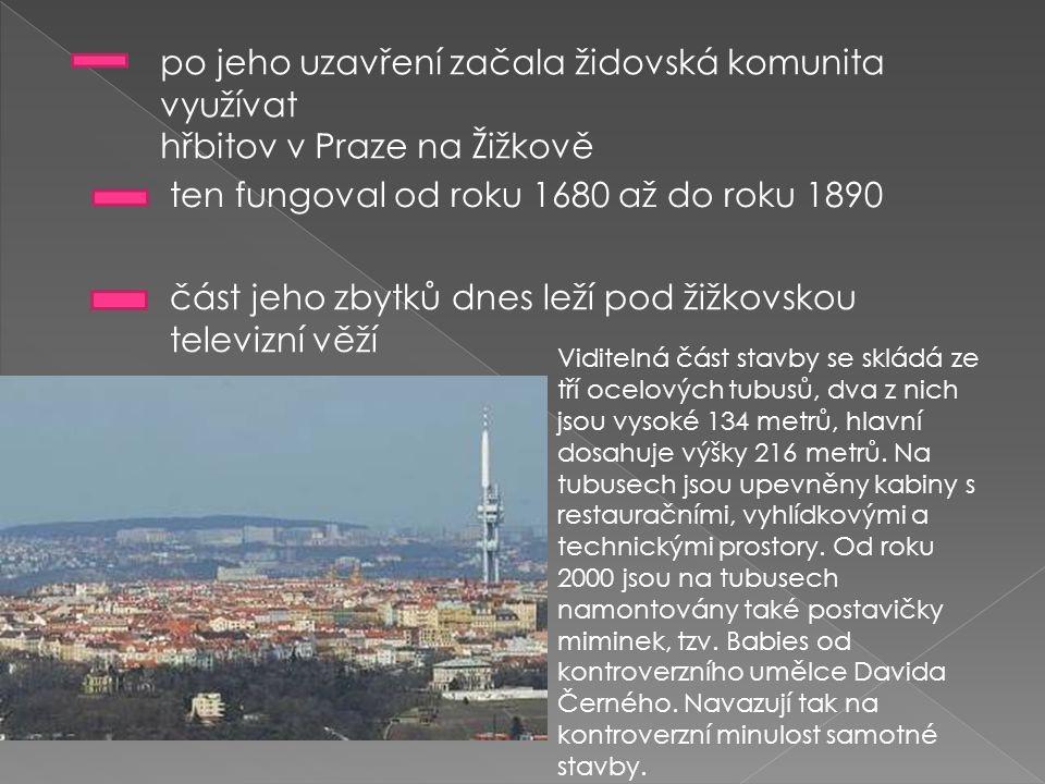 po jeho uzavření začala židovská komunita využívat hřbitov v Praze na Žižkově ten fungoval od roku 1680 až do roku 1890 část jeho zbytků dnes leží pod žižkovskou televizní věží Viditelná část stavby se skládá ze tří ocelových tubusů, dva z nich jsou vysoké 134 metrů, hlavní dosahuje výšky 216 metrů.