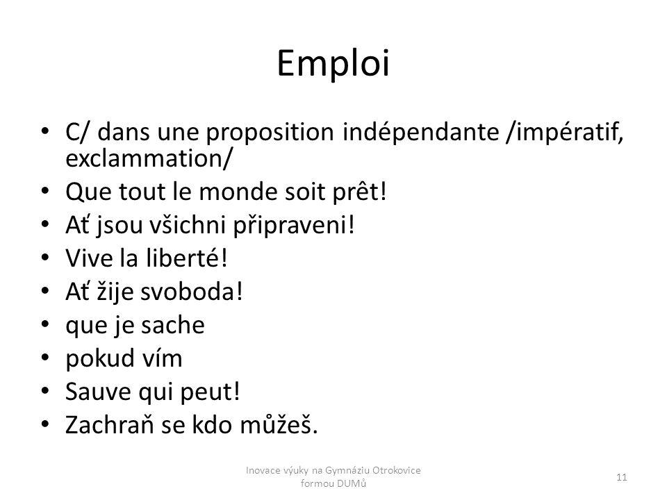 Emploi C/ dans une proposition indépendante /impératif, exclammation/ Que tout le monde soit prêt! Ať jsou všichni připraveni! Vive la liberté! Ať žij