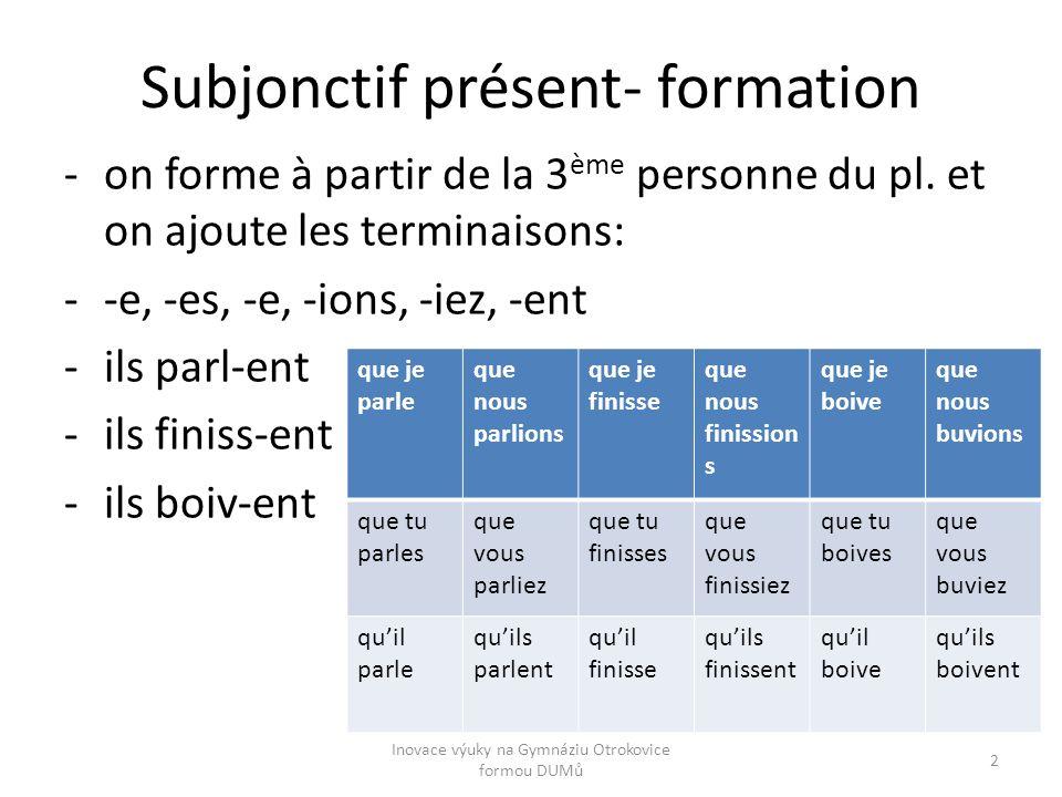 Subjonctif présent- formation -on forme à partir de la 3 ème personne du pl. et on ajoute les terminaisons: --e, -es, -e, -ions, -iez, -ent -ils parl-