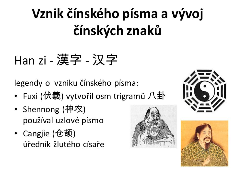 Vznik čínského písma a vývoj čínských znaků Han zi - 漢字 - 汉字 legendy o vzniku čínského písma: Fuxi ( 伏羲 ) vytvořil osm trigramů 八卦 Shennong ( 神农 ) pou